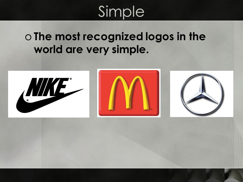Simple o The most recognized logos in the world are very simple.