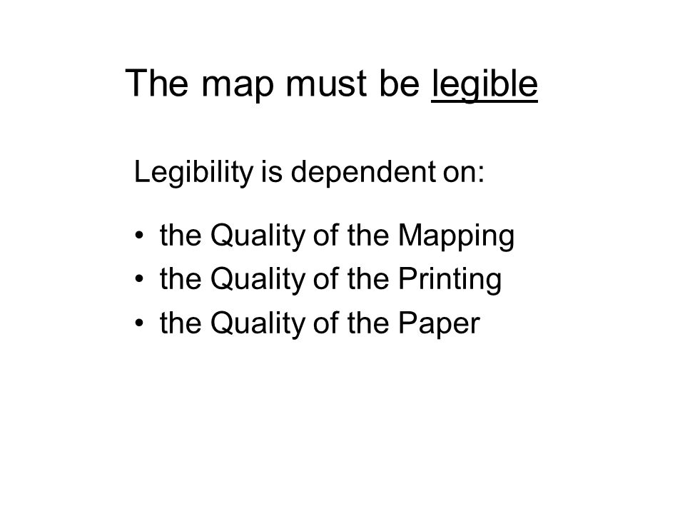 The map must be legible Legibility is dependent on: the Quality of the Mapping the Quality of the Printing the Quality of the Paper