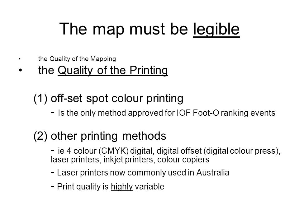 The map must be legible the Quality of the Mapping the Quality of the Printing (1)off-set spot colour printing - Is the only method approved for IOF Foot-O ranking events (2) other printing methods - ie 4 colour (CMYK) digital, digital offset (digital colour press), laser printers, inkjet printers, colour copiers - Laser printers now commonly used in Australia - Print quality is highly variable