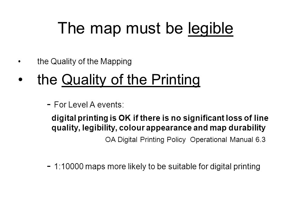 The map must be legible the Quality of the Mapping the Quality of the Printing - For Level A events: digital printing is OK if there is no significant loss of line quality, legibility, colour appearance and map durability OA Digital Printing Policy Operational Manual 6.3 - 1:10000 maps more likely to be suitable for digital printing