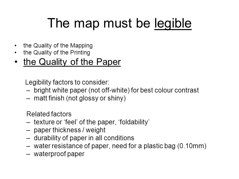 The map must be legible the Quality of the Mapping the Quality of the Printing the Quality of the Paper Legibility factors to consider: –bright white paper (not off-white) for best colour contrast –matt finish (not glossy or shiny) Related factors –texture or 'feel' of the paper, 'foldability' –paper thickness / weight –durability of paper in all conditions –water resistance of paper, need for a plastic bag (0.10mm) –waterproof paper