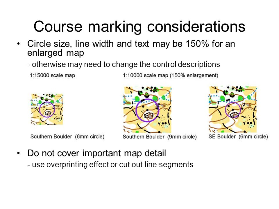 Course marking considerations Circle size, line width and text may be 150% for an enlarged map - otherwise may need to change the control descriptions Do not cover important map detail - use overprinting effect or cut out line segments
