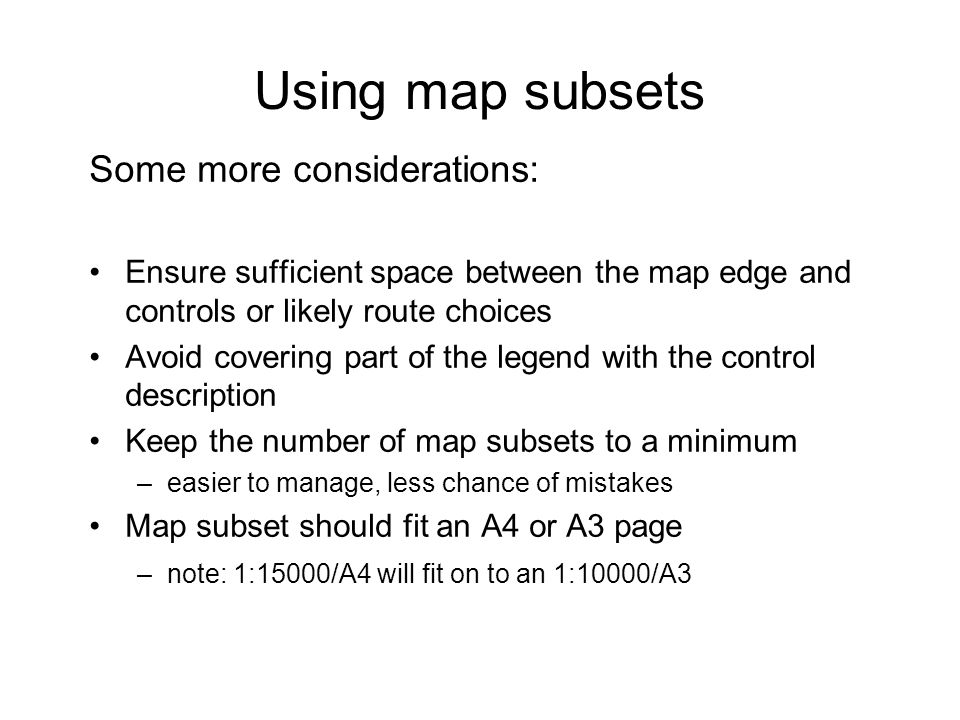 Using map subsets Some more considerations: Ensure sufficient space between the map edge and controls or likely route choices Avoid covering part of the legend with the control description Keep the number of map subsets to a minimum –easier to manage, less chance of mistakes Map subset should fit an A4 or A3 page –note: 1:15000/A4 will fit on to an 1:10000/A3