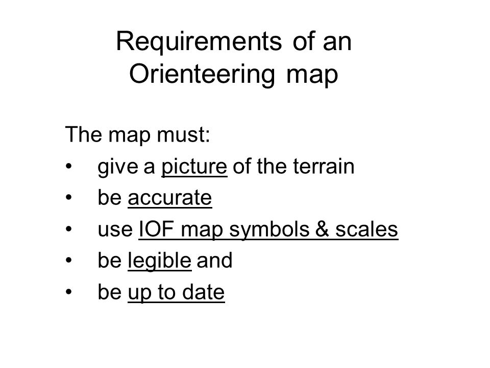 Requirements of an Orienteering map The map must: give a picture of the terrain be accurate use IOF map symbols & scales be legible and be up to date