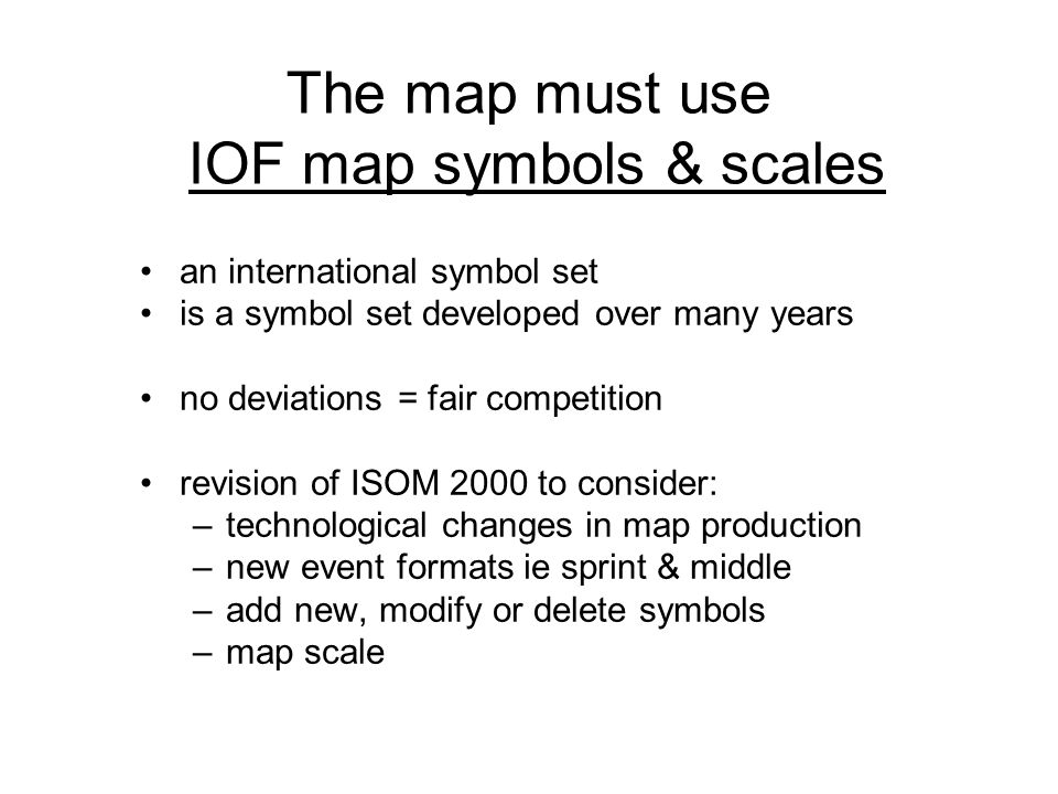 The map must use IOF map symbols & scales an international symbol set is a symbol set developed over many years no deviations = fair competition revision of ISOM 2000 to consider: –technological changes in map production –new event formats ie sprint & middle –add new, modify or delete symbols –map scale