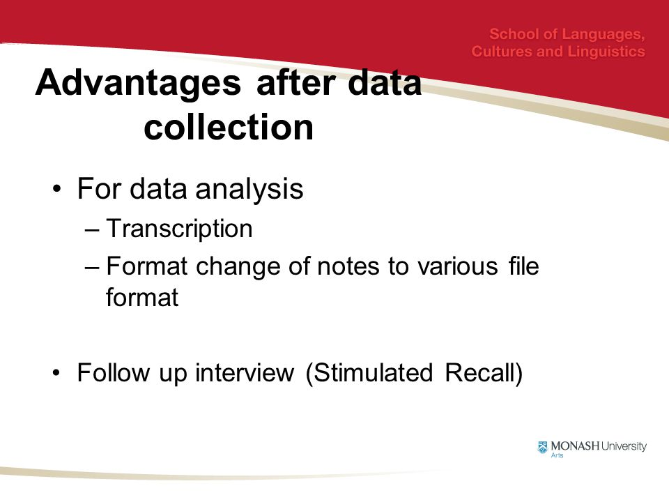 Advantages after data collection For data analysis –Transcription –Format change of notes to various file format Follow up interview (Stimulated Recall)