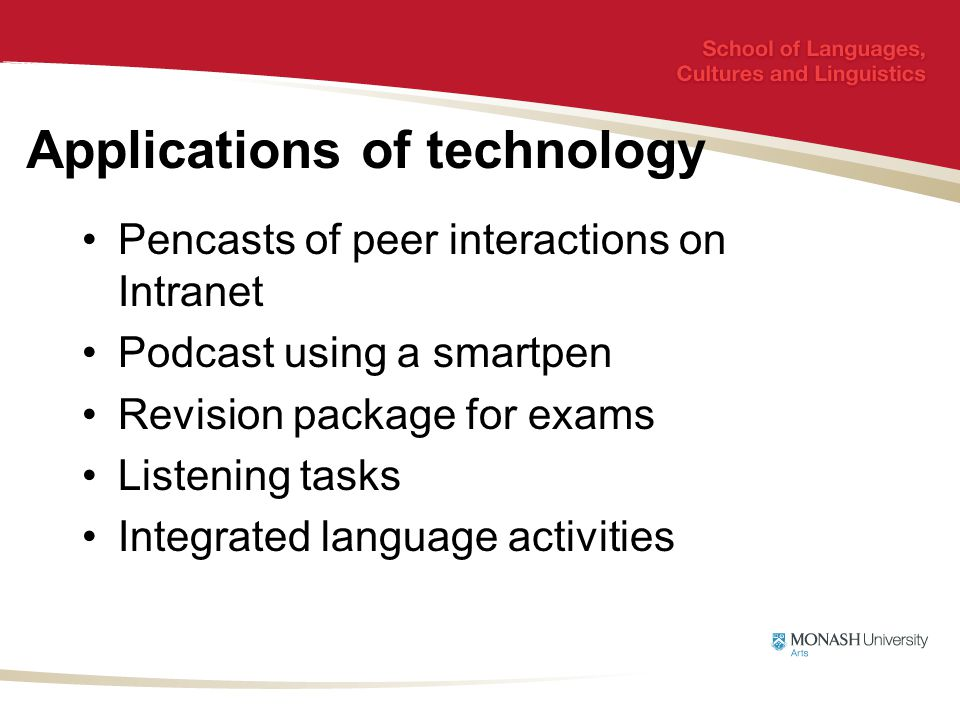 Applications of technology Pencasts of peer interactions on Intranet Podcast using a smartpen Revision package for exams Listening tasks Integrated language activities