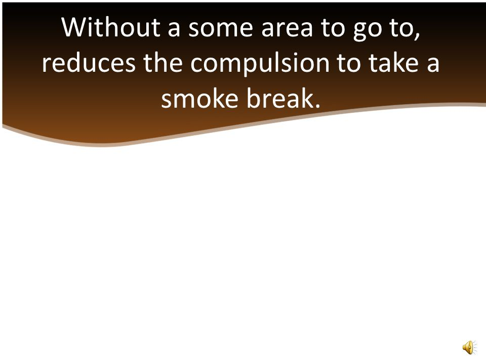 The compulsion to want a cigarette can compel a person to take a smoke break. Smoke breaks take time to reach and return from a designated smoke area.