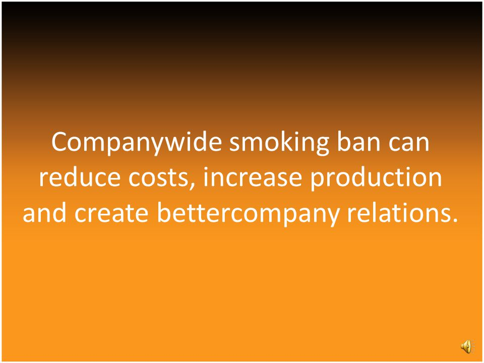Companywide smoking ban can reduce costs, increase production and create bettercompany relations.