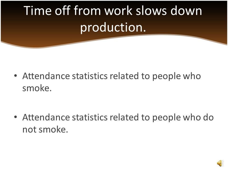 Productivity increases when smoking areas are eliminated. Time missed from work are more frequent with people who smoke. More time dedicated to a pers