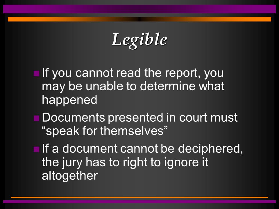 "Legible n If you cannot read the report, you may be unable to determine what happened n Documents presented in court must ""speak for themselves"" n If"