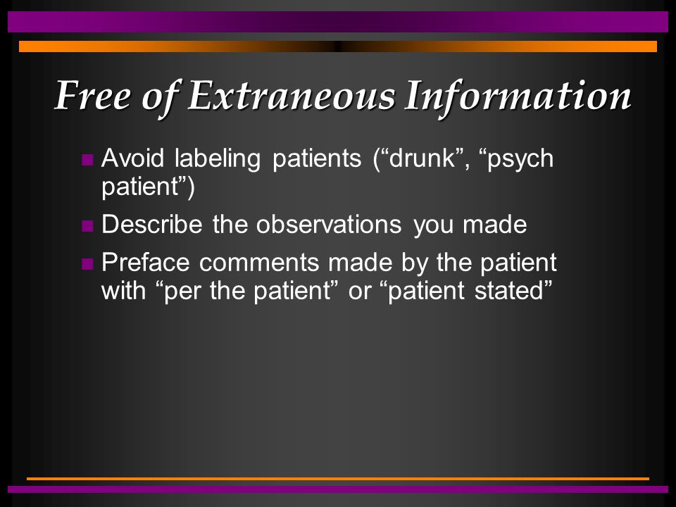 Free of Extraneous Information n Avoid labeling patients ( drunk , psych patient ) n Describe the observations you made n Preface comments made by the patient with per the patient or patient stated
