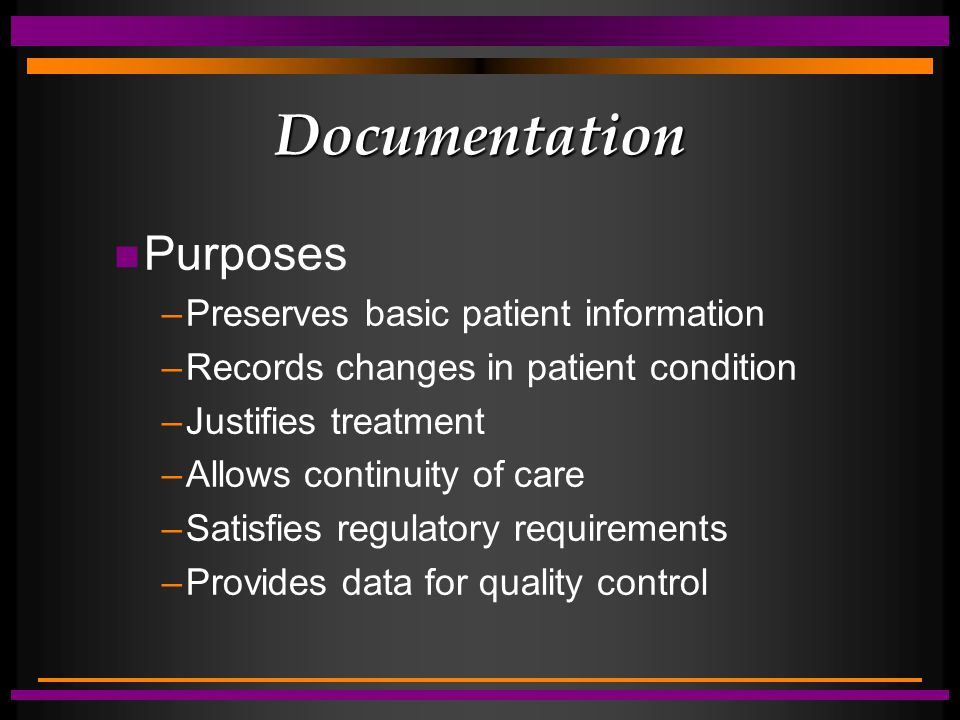 Documentation n Purposes –Preserves basic patient information –Records changes in patient condition –Justifies treatment –Allows continuity of care –Satisfies regulatory requirements –Provides data for quality control