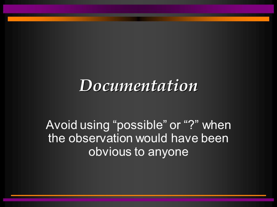 "Documentation Avoid using ""possible"" or ""?"" when the observation would have been obvious to anyone"