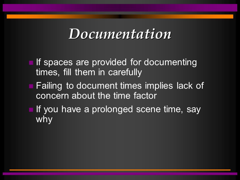 Documentation n If spaces are provided for documenting times, fill them in carefully n Failing to document times implies lack of concern about the time factor n If you have a prolonged scene time, say why