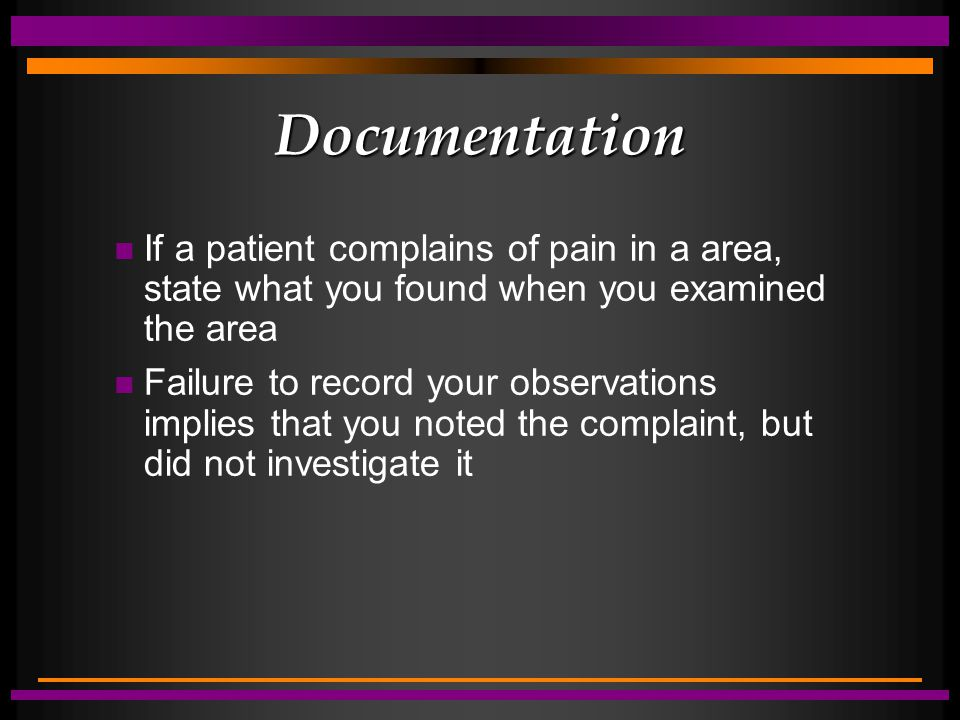 Documentation n If a patient complains of pain in a area, state what you found when you examined the area n Failure to record your observations implies that you noted the complaint, but did not investigate it