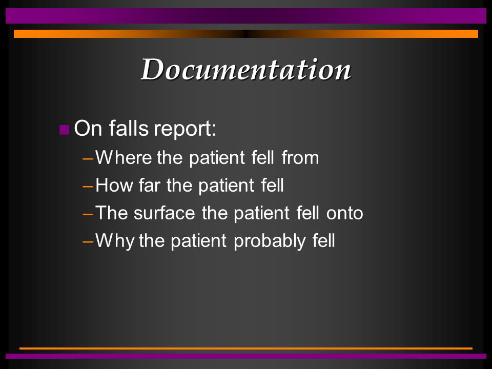 Documentation n On falls report: –Where the patient fell from –How far the patient fell –The surface the patient fell onto –Why the patient probably fell
