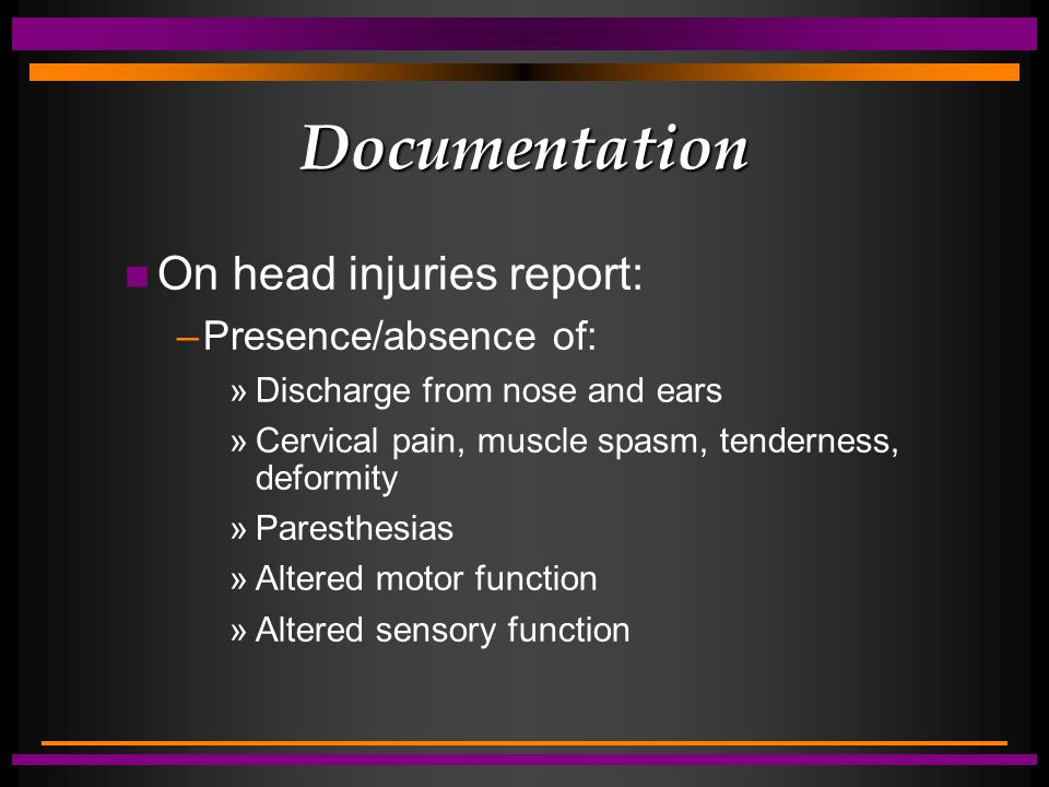 Documentation n On head injuries report: –Presence/absence of: »Discharge from nose and ears »Cervical pain, muscle spasm, tenderness, deformity »Paresthesias »Altered motor function »Altered sensory function