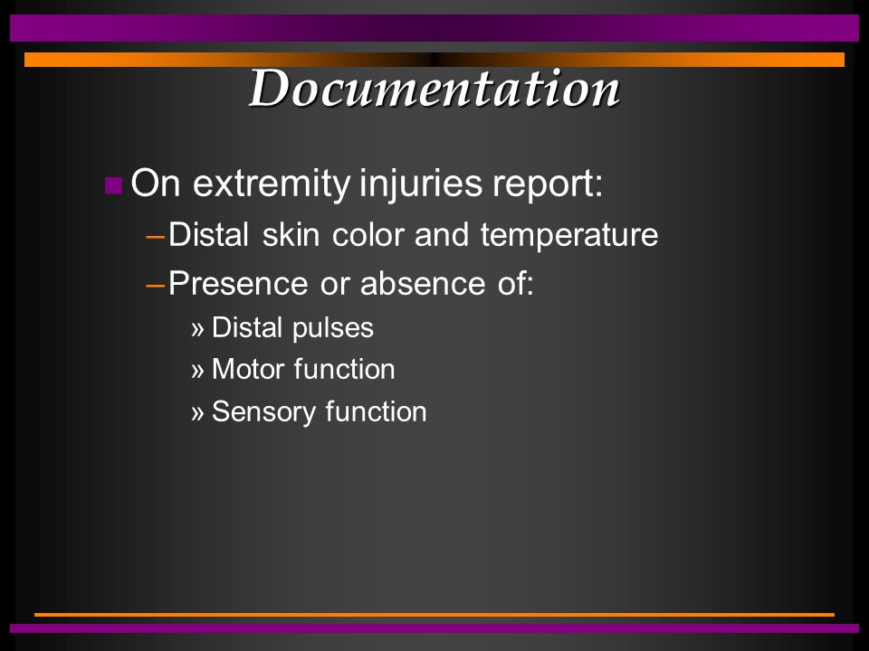 Documentation n On extremity injuries report: –Distal skin color and temperature –Presence or absence of: »Distal pulses »Motor function »Sensory func
