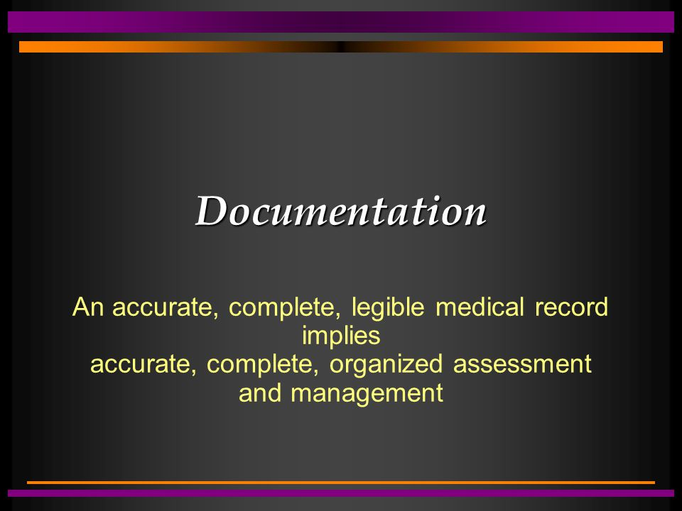 Documentation An accurate, complete, legible medical record implies accurate, complete, organized assessment and management