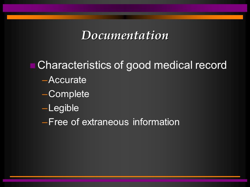 Documentation n Characteristics of good medical record –Accurate –Complete –Legible –Free of extraneous information