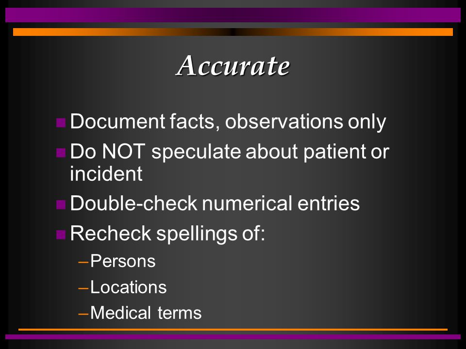 Accurate n Document facts, observations only n Do NOT speculate about patient or incident n Double-check numerical entries n Recheck spellings of: –Pe