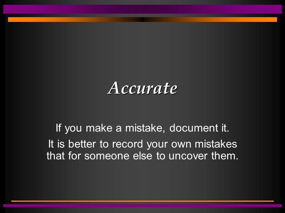 Accurate If you make a mistake, document it. It is better to record your own mistakes that for someone else to uncover them.