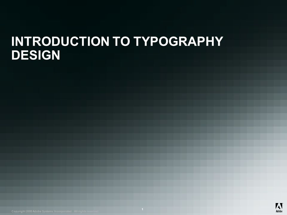 ® Copyright 2008 Adobe Systems Incorporated. All rights reserved. ® ® 1 INTRODUCTION TO TYPOGRAPHY DESIGN