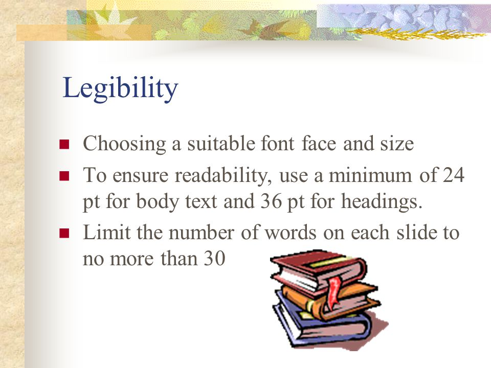 Legibility Choosing a suitable font face and size To ensure readability, use a minimum of 24 pt for body text and 36 pt for headings.