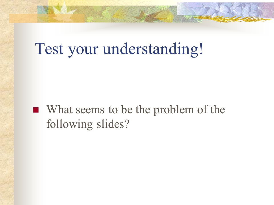 Test your understanding! What seems to be the problem of the following slides?