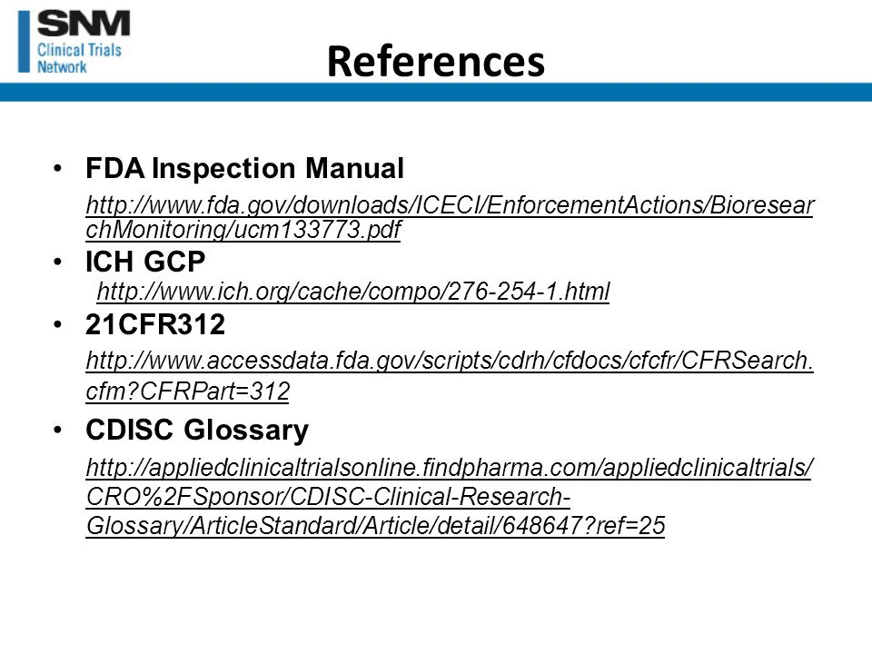 References FDA Inspection Manual http://www.fda.gov/downloads/ICECI/EnforcementActions/Bioresear chMonitoring/ucm133773.pdf ICH GCP http://www.ich.org/cache/compo/276-254-1.html 21CFR312 http://www.accessdata.fda.gov/scripts/cdrh/cfdocs/cfcfr/CFRSearch.