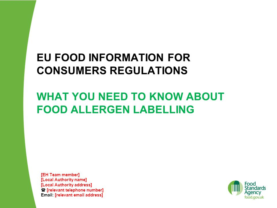 EU FOOD INFORMATION FOR CONSUMERS REGULATIONS WHAT YOU NEED TO KNOW ABOUT FOOD ALLERGEN LABELLING [EH Team member] [Local Authority name] [Local Authority address]  [relevant telephone number] Email: [relevant email address]