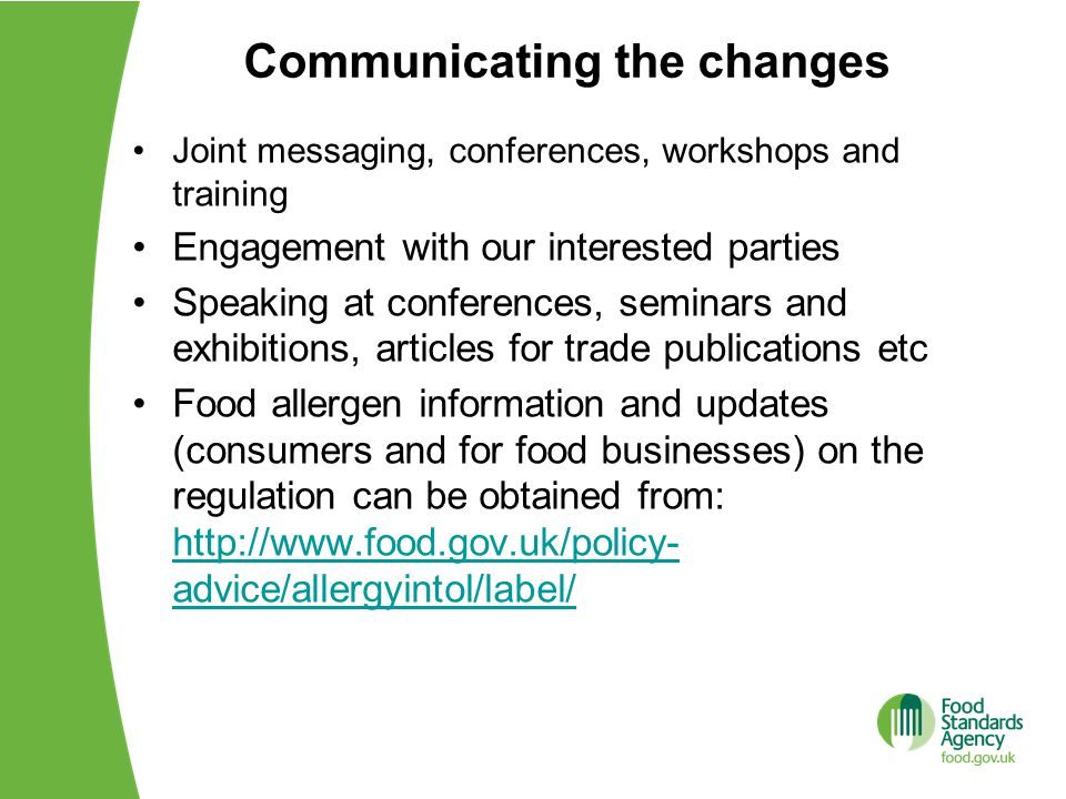 Communicating the changes Joint messaging, conferences, workshops and training Engagement with our interested parties Speaking at conferences, seminars and exhibitions, articles for trade publications etc Food allergen information and updates (consumers and for food businesses) on the regulation can be obtained from: http://www.food.gov.uk/policy- advice/allergyintol/label/ http://www.food.gov.uk/policy- advice/allergyintol/label/
