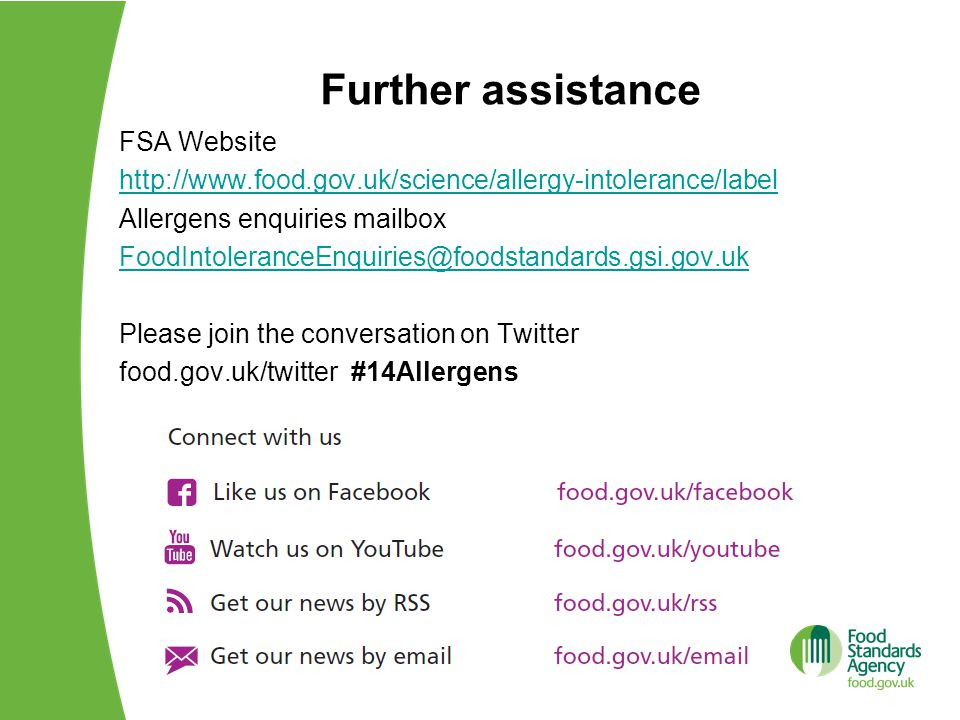 Further assistance FSA Website http://www.food.gov.uk/science/allergy-intolerance/label Allergens enquiries mailbox FoodIntoleranceEnquiries@foodstandards.gsi.gov.uk Please join the conversation on Twitter food.gov.uk/twitter #14Allergens
