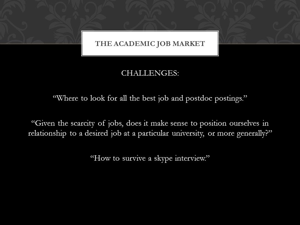 CHALLENGES: Where to look for all the best job and postdoc postings. Given the scarcity of jobs, does it make sense to position ourselves in relationship to a desired job at a particular university, or more generally How to survive a skype interview. THE ACADEMIC JOB MARKET
