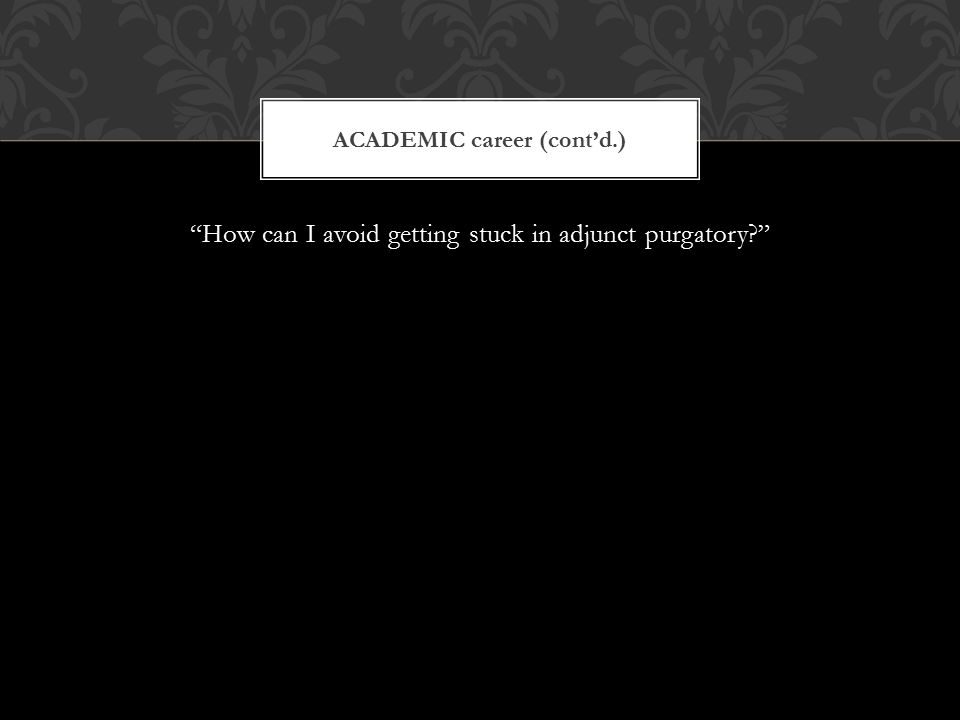 """How can I avoid getting stuck in adjunct purgatory?"" ACADEMIC career (cont'd.)"