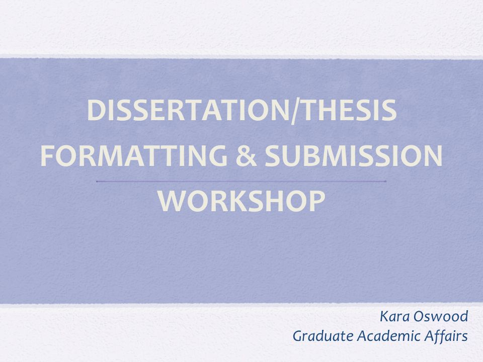 Introduction The purpose of this workshop is to provide information about formatting the document and the steps involved in submission and graduation.