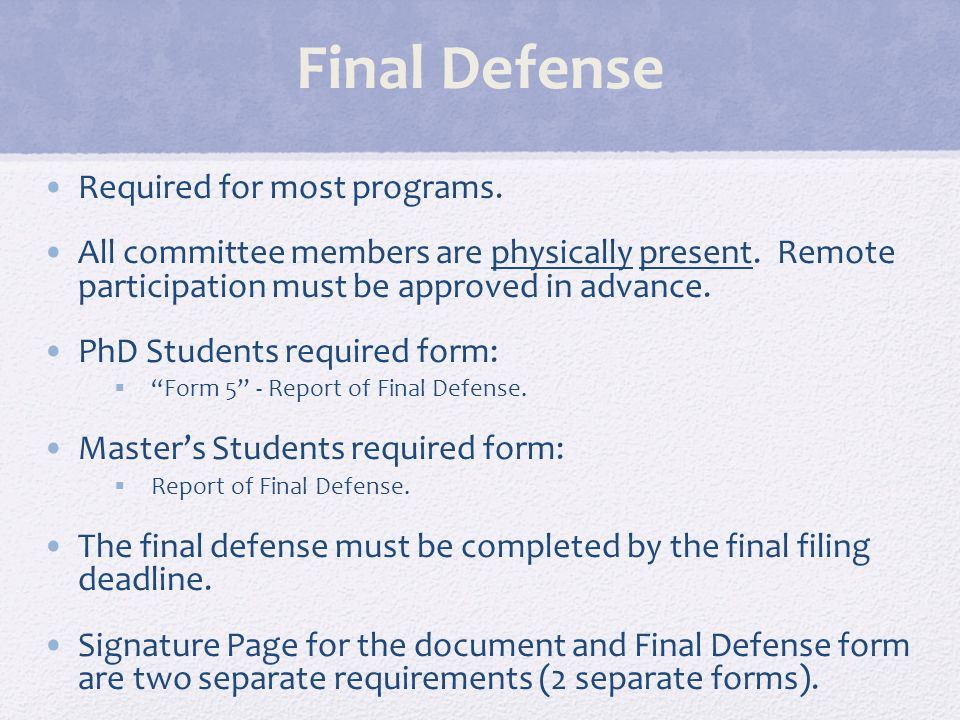 Final Defense Required for most programs. All committee members are physically present. Remote participation must be approved in advance. PhD Students