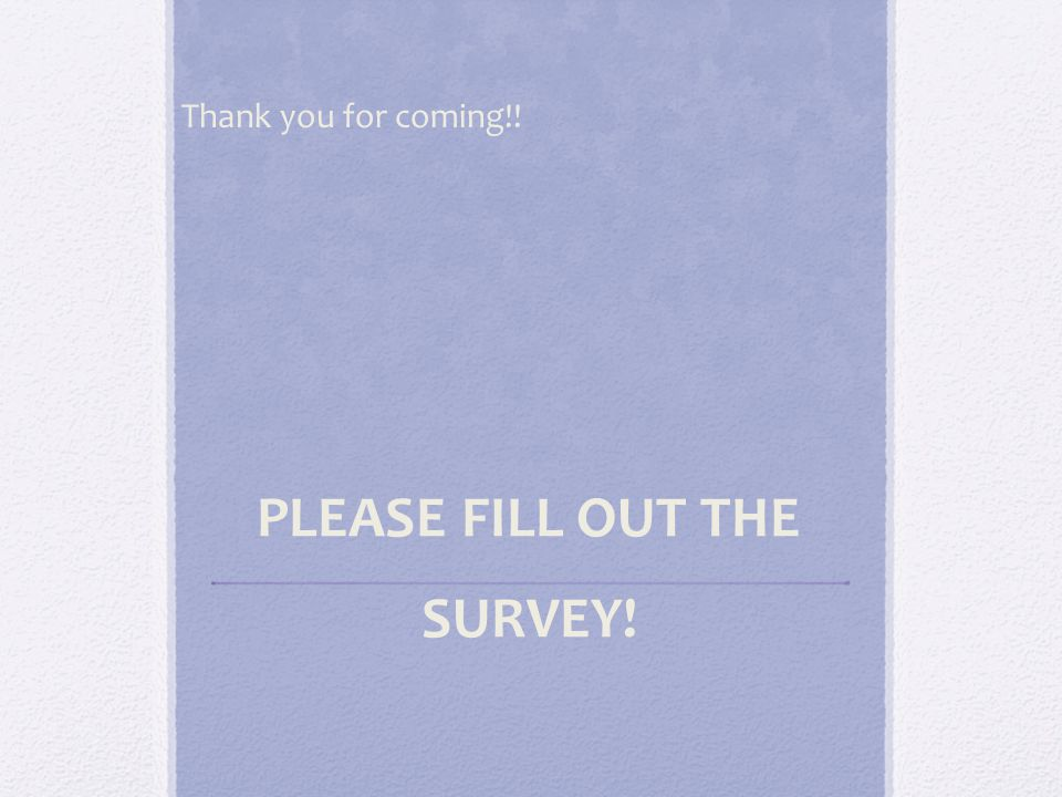 Thank you for coming!! PLEASE FILL OUT THE SURVEY!