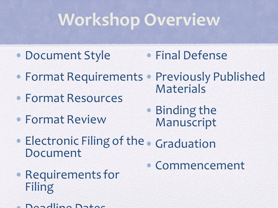 Workshop Overview Document Style Format Requirements Format Resources Format Review Electronic Filing of the Document Requirements for Filing Deadline Dates Final Defense Previously Published Materials Binding the Manuscript Graduation Commencement