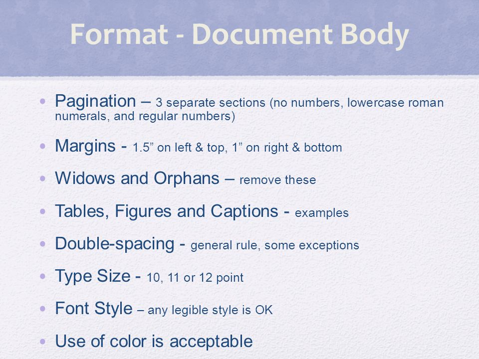 Format - Document Body Pagination – 3 separate sections (no numbers, lowercase roman numerals, and regular numbers) Margins - 1.5 on left & top, 1 on right & bottom Widows and Orphans – remove these Tables, Figures and Captions - examples Double-spacing - general rule, some exceptions Type Size - 10, 11 or 12 point Font Style – any legible style is OK Use of color is acceptable