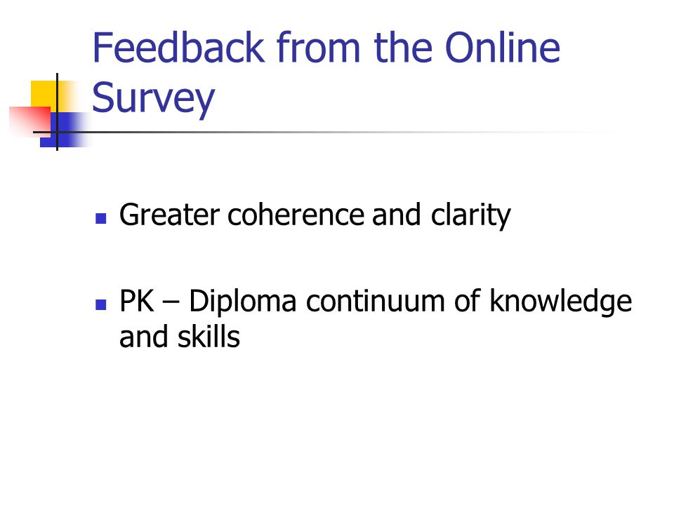 Feedback from the Online Survey Greater coherence and clarity PK – Diploma continuum of knowledge and skills