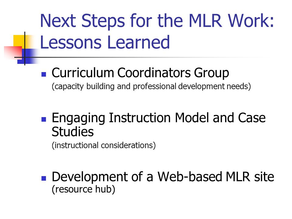 Next Steps for the MLR Work: Lessons Learned Curriculum Coordinators Group (capacity building and professional development needs) Engaging Instruction Model and Case Studies (instructional considerations) Development of a Web-based MLR site (resource hub)