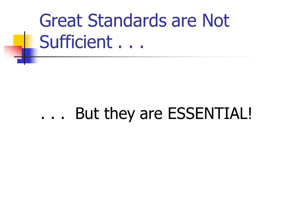 Great Standards are Not Sufficient...... But they are ESSENTIAL!