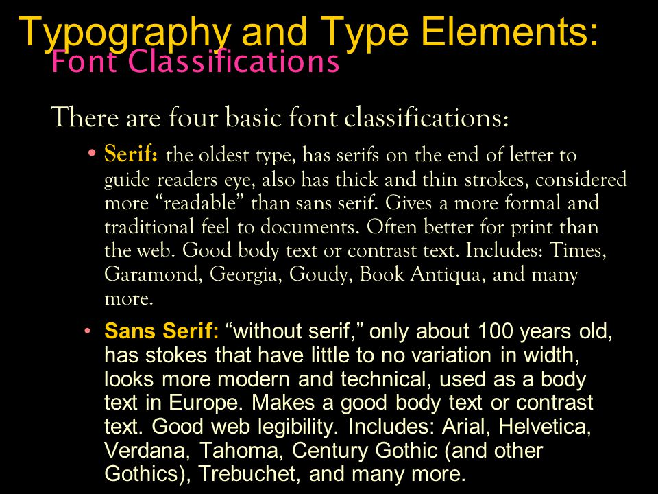 Typography and Type Elements: There are four basic font classifications: Serif: the oldest type, has serifs on the end of letter to guide readers eye, also has thick and thin strokes, considered more readable than sans serif.
