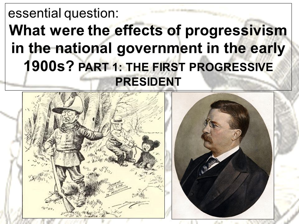 essential question: What were the effects of progressivism in the national government in the early 1900s.