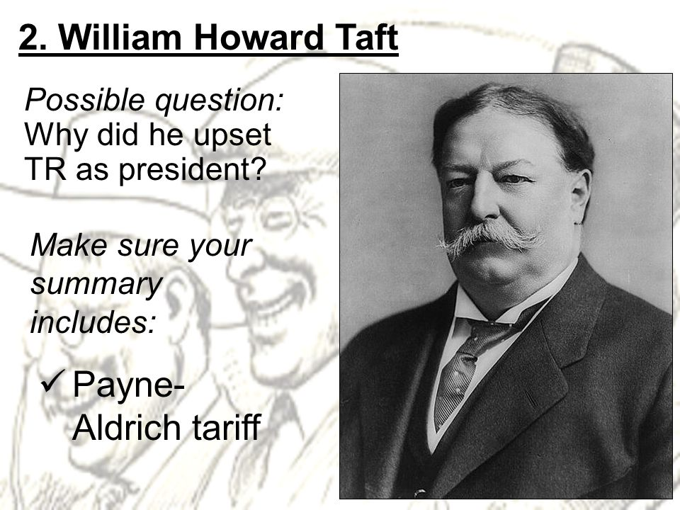 2. William Howard Taft Possible question: Why did he upset TR as president.