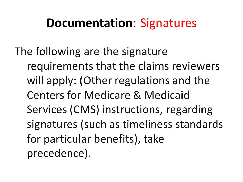 Documentation: Signatures The following are the signature requirements that the claims reviewers will apply: (Other regulations and the Centers for Me