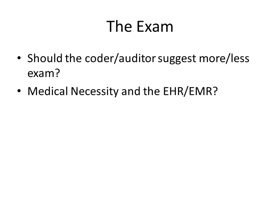The Exam Should the coder/auditor suggest more/less exam? Medical Necessity and the EHR/EMR?