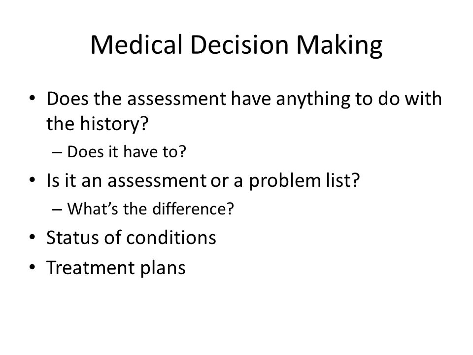 Medical Decision Making Does the assessment have anything to do with the history? – Does it have to? Is it an assessment or a problem list? – What's t